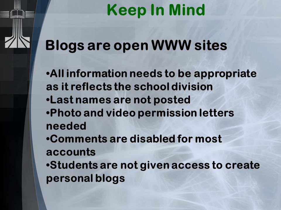 Keep In Mind Blogs are open WWW sites All information needs to be appropriate as it reflects the school division Last names are not posted Photo and video permission letters needed Comments are disabled for most accounts Students are not given access to create personal blogs