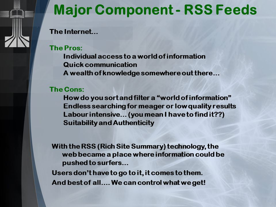Major Component - RSS Feeds The Internet… The Pros: Individual access to a world of information Quick communication A wealth of knowledge somewhere out there… The Cons: How do you sort and filter a world of information Endless searching for meager or low quality results Labour intensive… (you mean I have to find it ) Suitability and Authenticity With the RSS (Rich Site Summary) technology, the web became a place where information could be pushed to surfers… Users don't have to go to it, it comes to them.