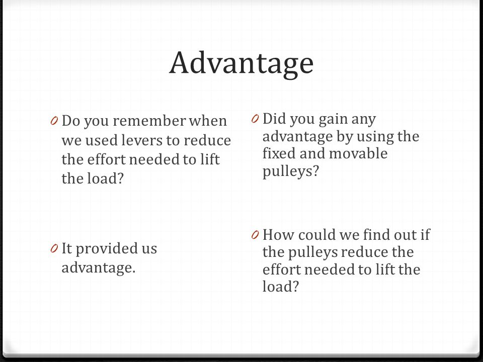 Advantage 0 Do you remember when we used levers to reduce the effort needed to lift the load.