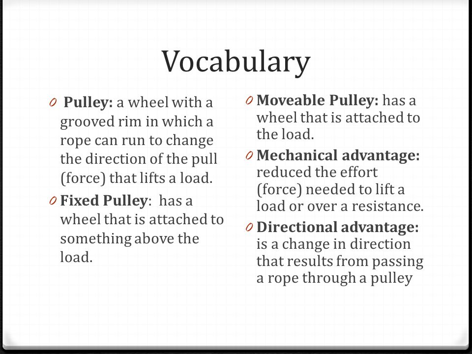 Vocabulary 0 Pulley: a wheel with a grooved rim in which a rope can run to change the direction of the pull (force) that lifts a load.