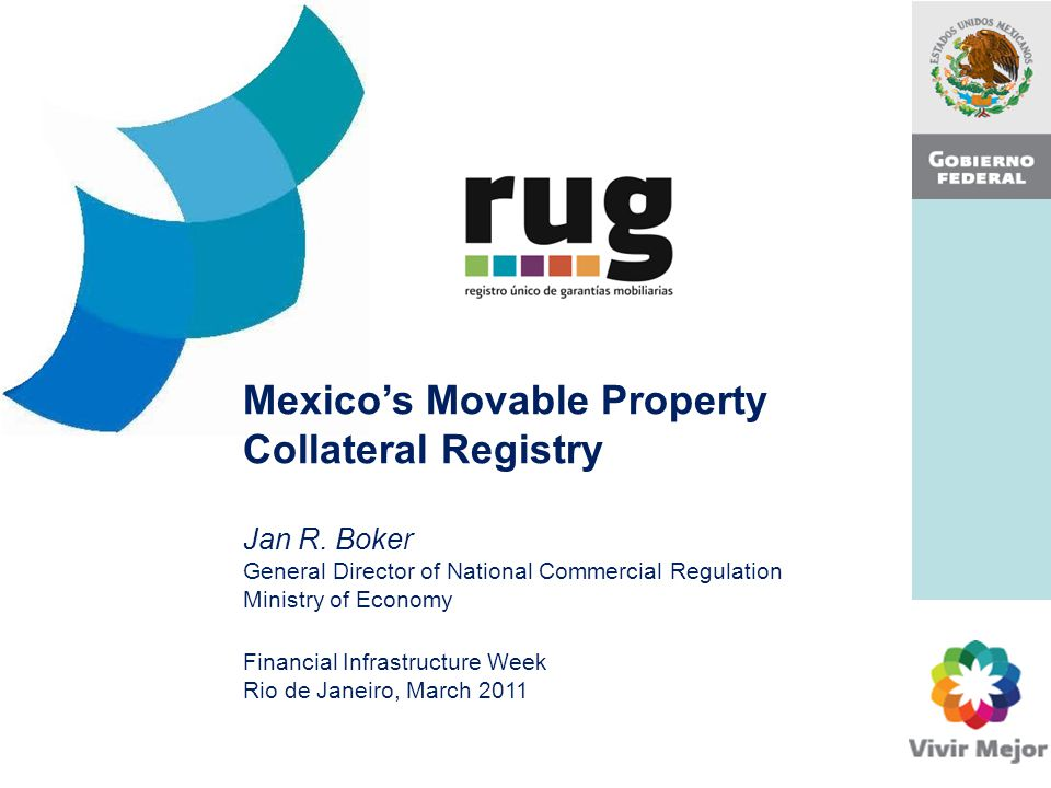 Mexico's Movable Property Collateral Registry Jan R. Boker General Director of National Commercial Regulation Ministry of Economy Financial Infrastruc