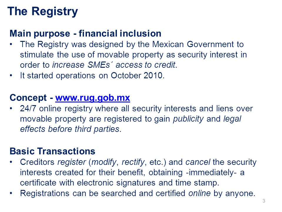 The Registry Main purpose - financial inclusion The Registry was designed by the Mexican Government to stimulate the use of movable property as security interest in order to increase SMEs´ access to credit.