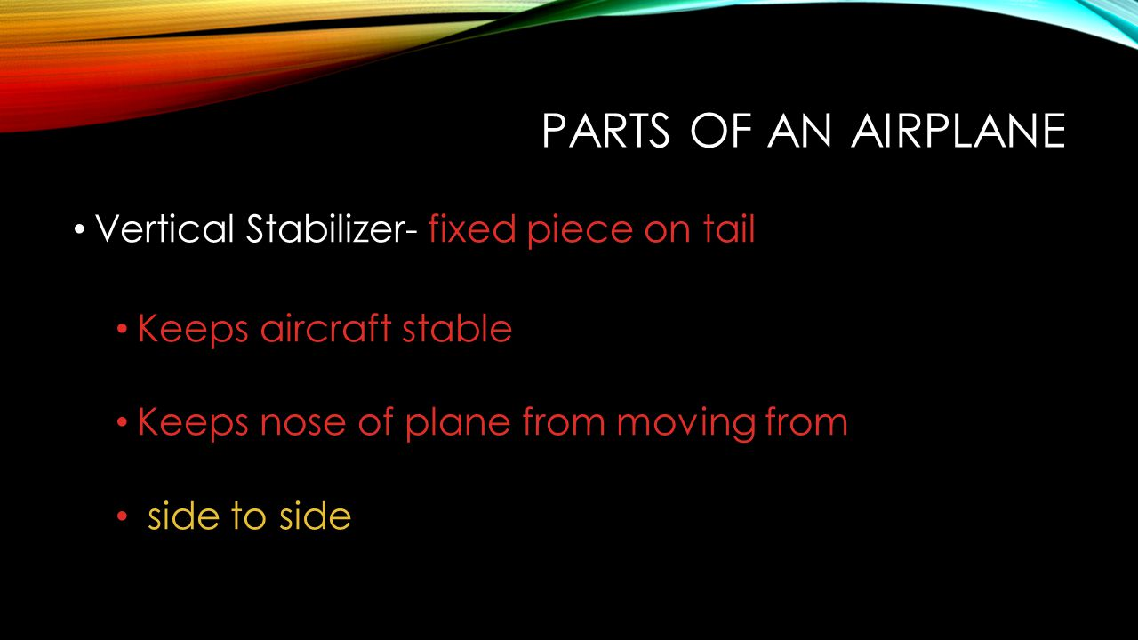 PARTS OF AN AIRPLANE Vertical Stabilizer- fixed piece on tail Keeps aircraft stable Keeps nose of plane from moving from side to side