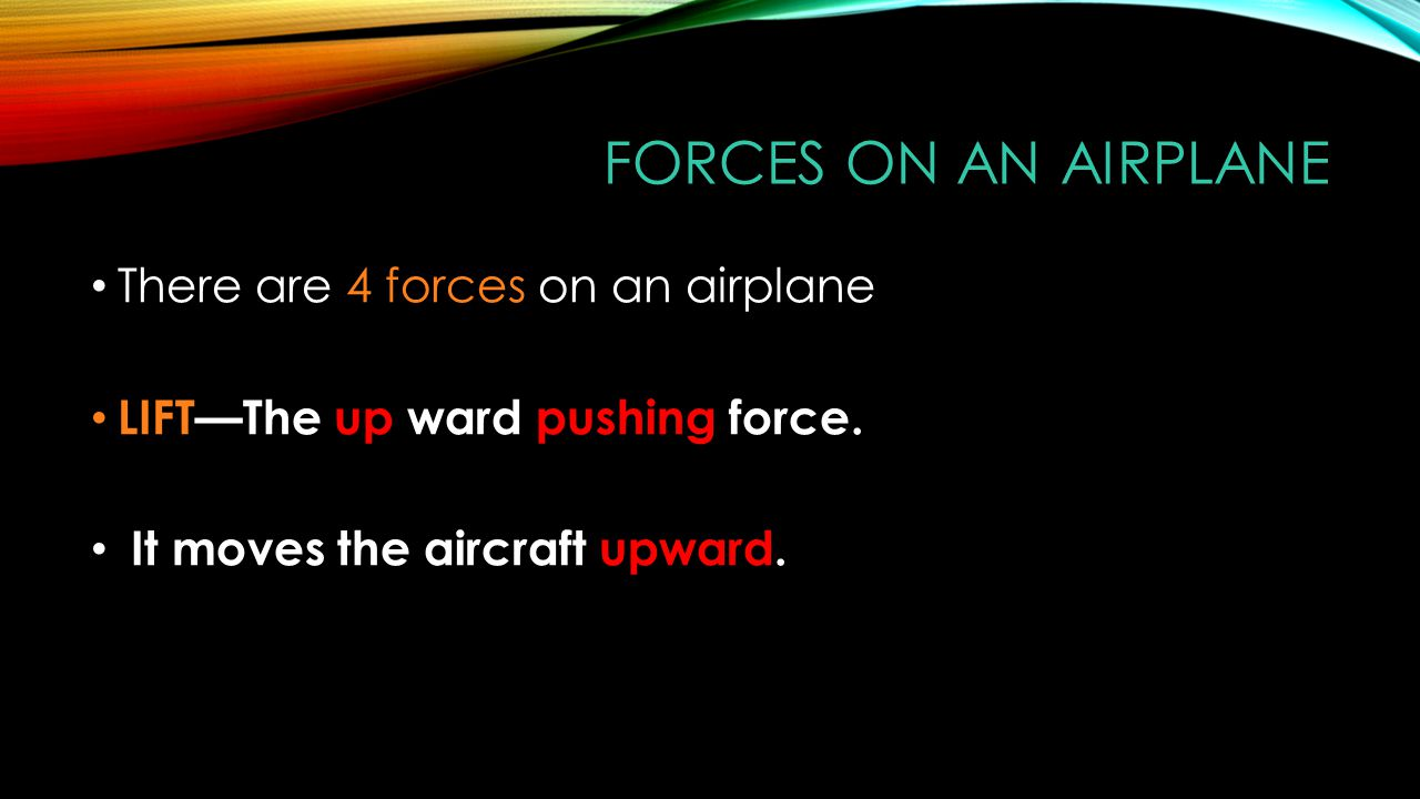 FORCES ON AN AIRPLANE There are 4 forces on an airplane LIFT—The up ward pushing force. It moves the aircraft upward.