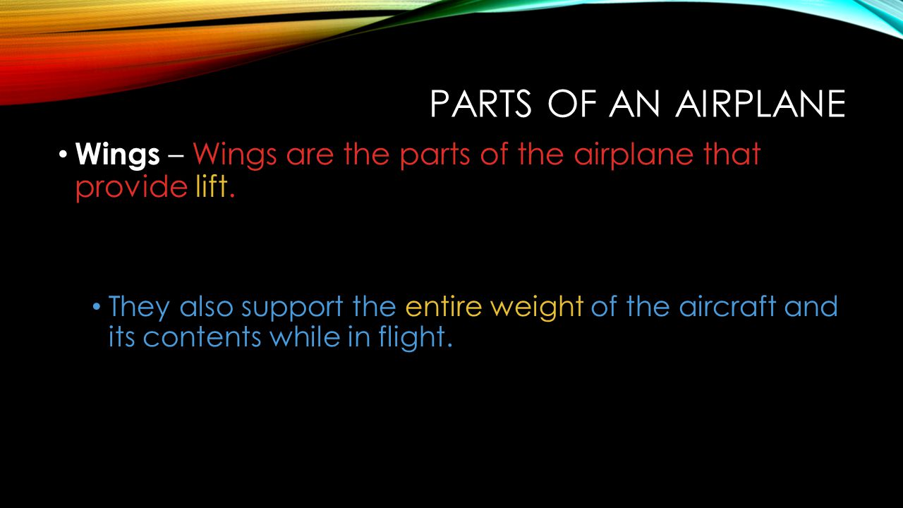 PARTS OF AN AIRPLANE Wings – Wings are the parts of the airplane that provide lift. They also support the entire weight of the aircraft and its conten