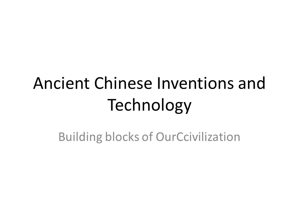 Ancient Chinese Inventions and Technology Building blocks of OurCcivilization