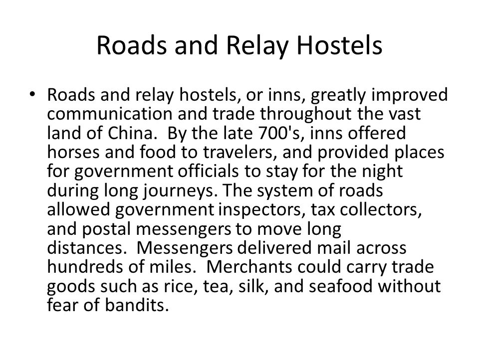Roads and Relay Hostels Roads and relay hostels, or inns, greatly improved communication and trade throughout the vast land of China. By the late 700'