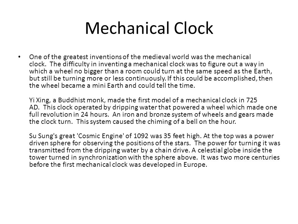 One of the greatest inventions of the medieval world was the mechanical clock. The difficulty in inventing a mechanical clock was to figure out a way