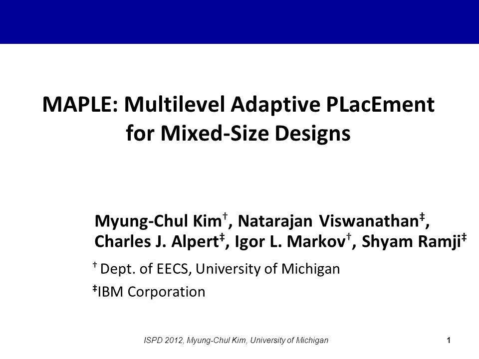 MAPLE: Multilevel Adaptive PLacEment for Mixed-Size Designs Myung-Chul Kim †, Natarajan Viswanathan ‡, Charles J.