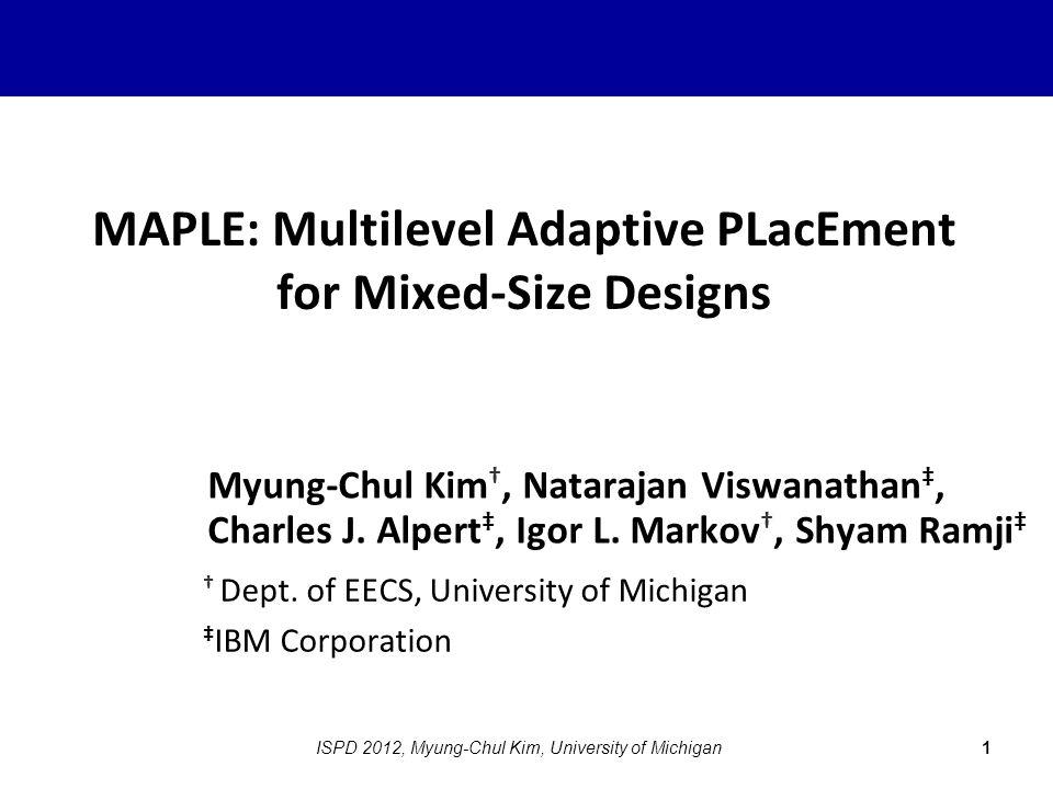 MAPLE: Multilevel Adaptive PLacEment for Mixed-Size Designs Myung-Chul Kim †, Natarajan Viswanathan ‡, Charles J. Alpert ‡, Igor L. Markov †, Shyam Ra
