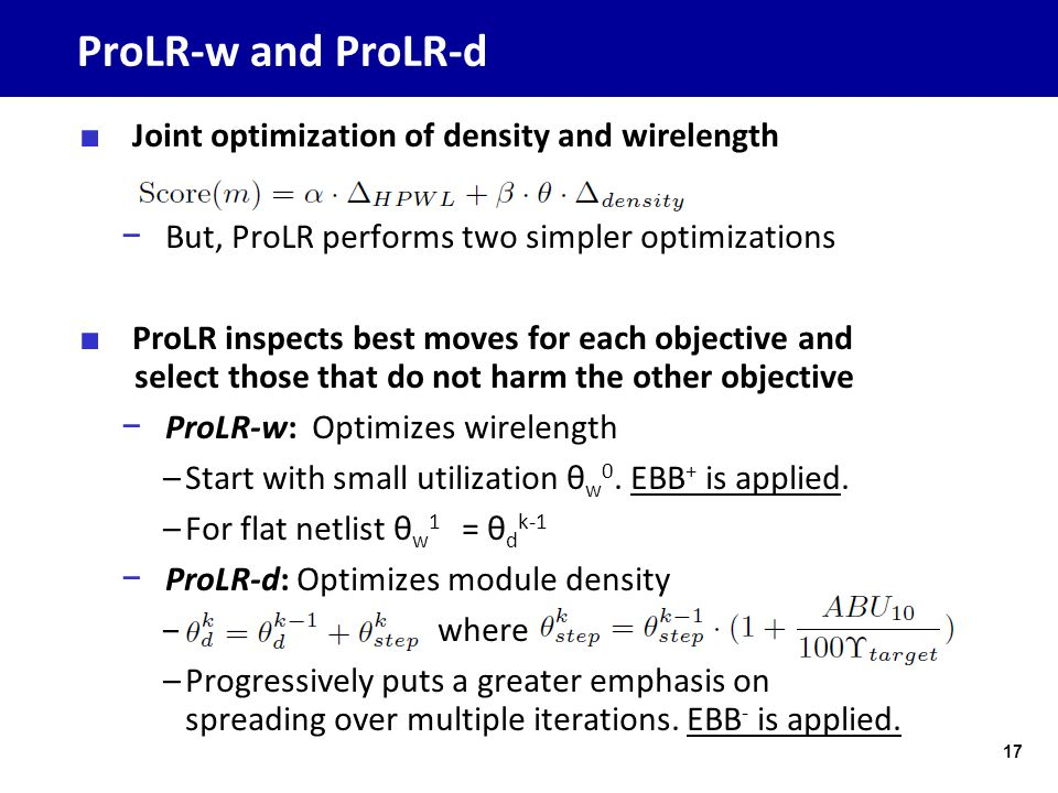 ProLR-w and ProLR-d ■ Joint optimization of density and wirelength − But, ProLR performs two simpler optimizations ■ ProLR inspects best moves for each objective and select those that do not harm the other objective − ProLR-w: Optimizes wirelength –Start with small utilization θ w 0.