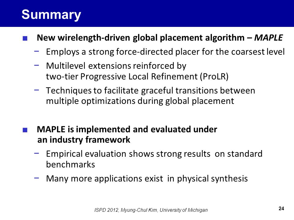 Summary ■ New wirelength-driven global placement algorithm – MAPLE − Employs a strong force-directed placer for the coarsest level − Multilevel extensions reinforced by two-tier Progressive Local Refinement (ProLR) − Techniques to facilitate graceful transitions between multiple optimizations during global placement ■ MAPLE is implemented and evaluated under an industry framework − Empirical evaluation shows strong results on standard benchmarks − Many more applications exist in physical synthesis 24 ISPD 2012, Myung-Chul Kim, University of Michigan