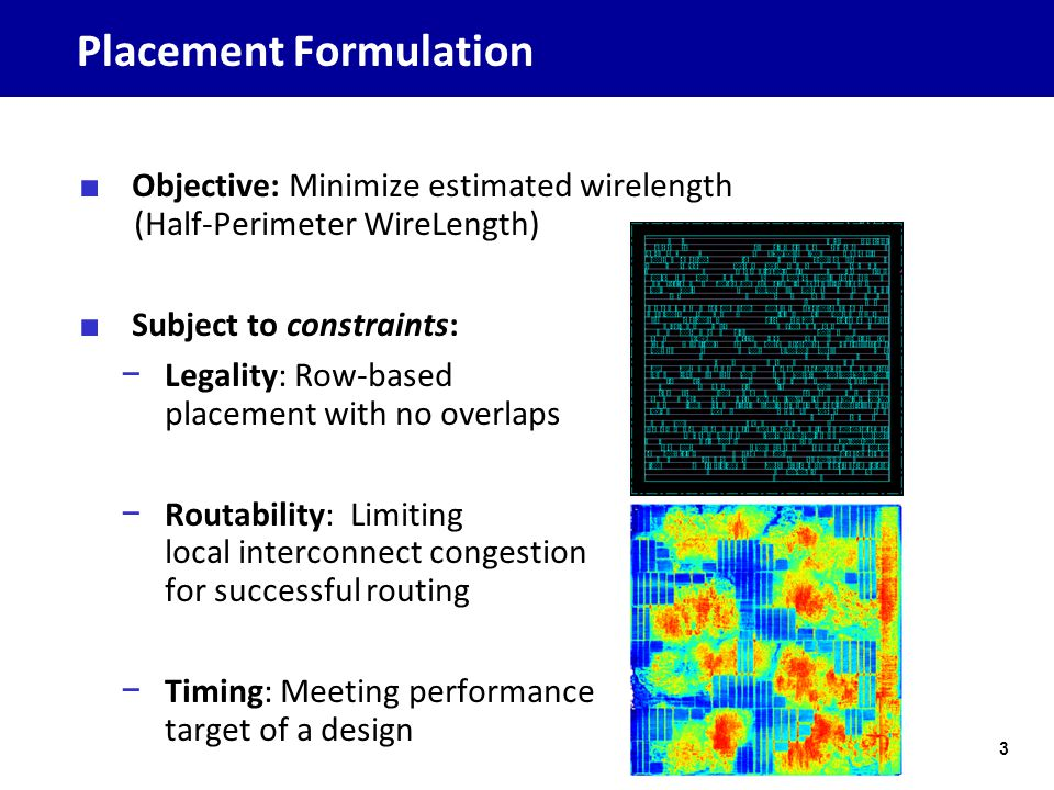 Placement Formulation ■ Objective: Minimize estimated wirelength (Half-Perimeter WireLength) ■ Subject to constraints: − Legality: Row-based placement with no overlaps − Routability: Limiting local interconnect congestion for successful routing − Timing: Meeting performance target of a design 3