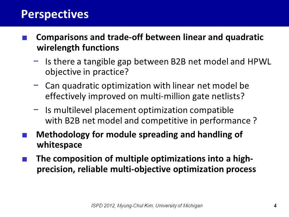 Perspectives ■ Comparisons and trade-off between linear and quadratic wirelength functions − Is there a tangible gap between B2B net model and HPWL ob