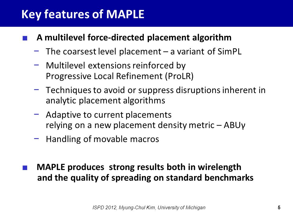 Key features of MAPLE ■ A multilevel force-directed placement algorithm − The coarsest level placement – a variant of SimPL − Multilevel extensions reinforced by Progressive Local Refinement (ProLR) − Techniques to avoid or suppress disruptions inherent in analytic placement algorithms − Adaptive to current placements relying on a new placement density metric – ABUγ − Handling of movable macros ■ MAPLE produces strong results both in wirelength and the quality of spreading on standard benchmarks 5ISPD 2012, Myung-Chul Kim, University of Michigan