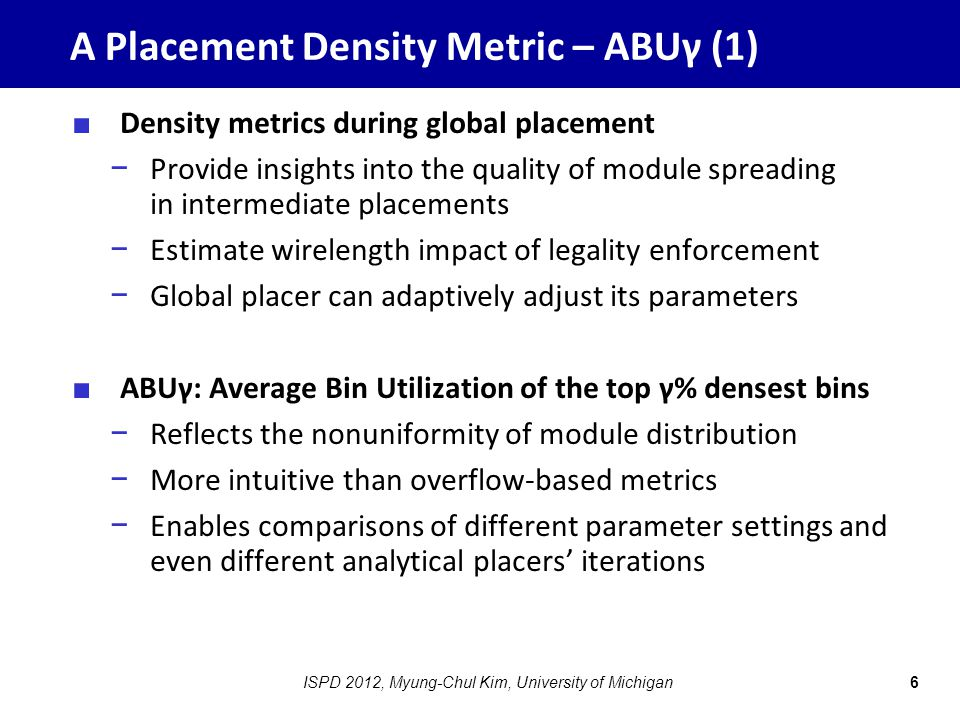 A Placement Density Metric – ABUγ (1) ■ Density metrics during global placement − Provide insights into the quality of module spreading in intermediate placements − Estimate wirelength impact of legality enforcement − Global placer can adaptively adjust its parameters ■ ABUγ: Average Bin Utilization of the top γ% densest bins − Reflects the nonuniformity of module distribution − More intuitive than overflow-based metrics − Enables comparisons of different parameter settings and even different analytical placers' iterations 6ISPD 2012, Myung-Chul Kim, University of Michigan