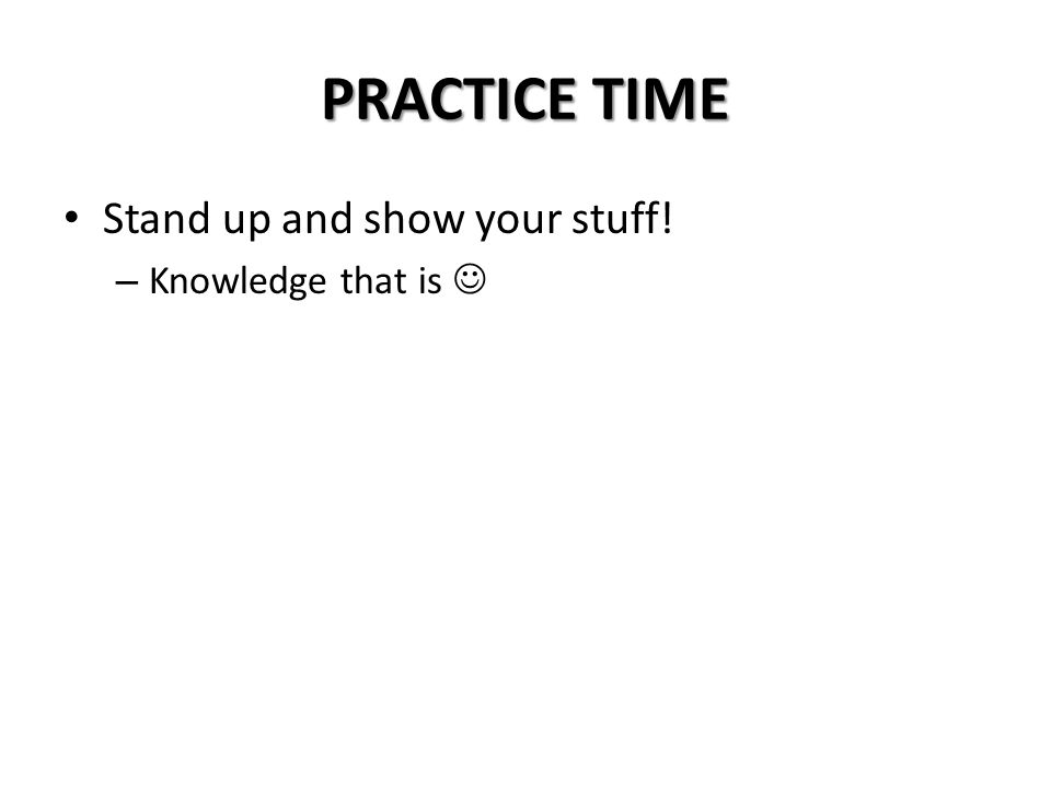 PRACTICE TIME Stand up and show your stuff! – Knowledge that is