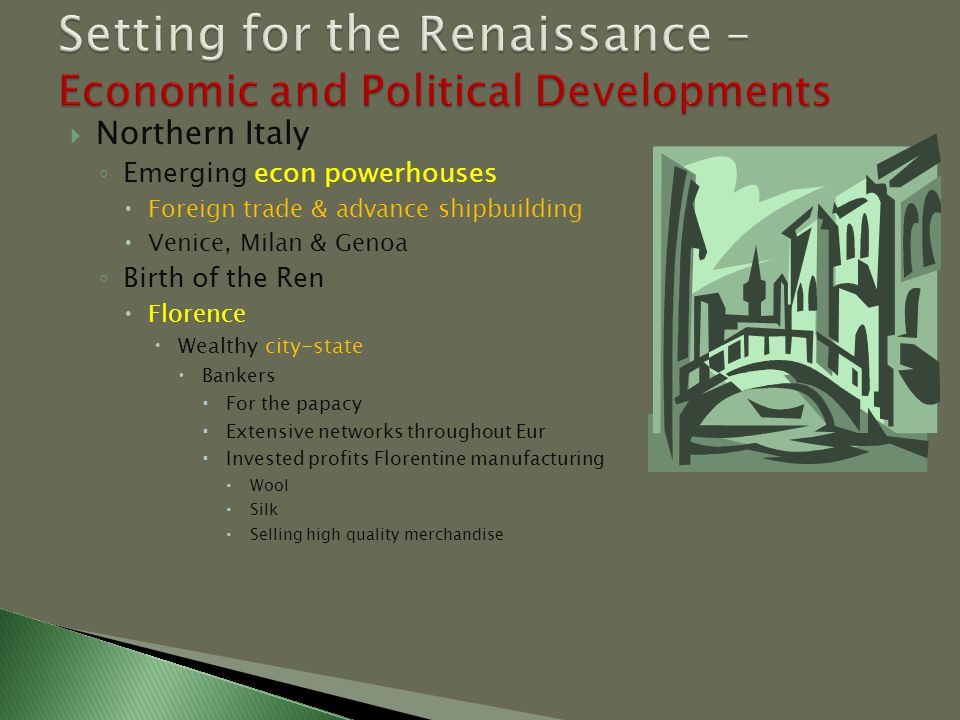  Northern Italy ◦ Emerging econ powerhouses  Foreign trade & advance shipbuilding  Venice, Milan & Genoa ◦ Birth of the Ren  Florence  Wealthy city-state  Bankers  For the papacy  Extensive networks throughout Eur  Invested profits Florentine manufacturing  Wool  Silk  Selling high quality merchandise