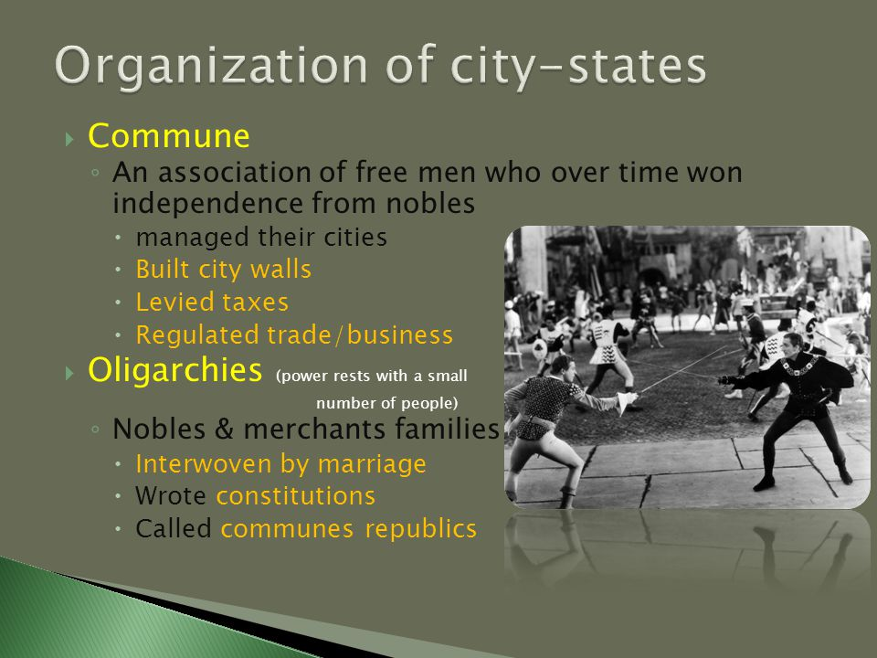  Commune ◦ An association of free men who over time won independence from nobles  managed their cities  Built city walls  Levied taxes  Regulated trade/business  Oligarchies (power rests with a small number of people) ◦ Nobles & merchants families  Interwoven by marriage  Wrote constitutions  Called communes republics