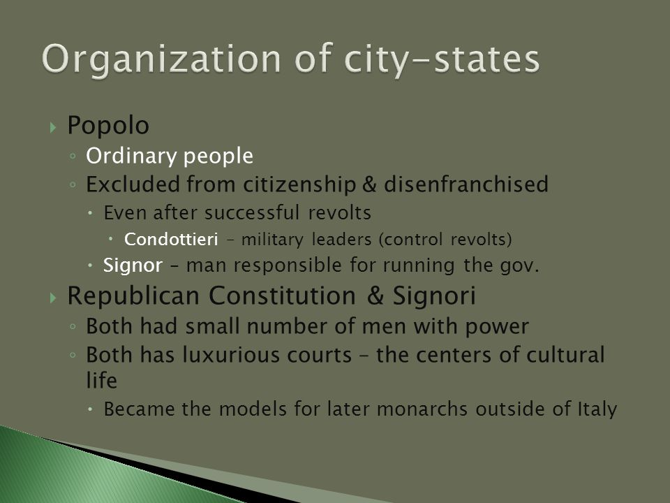  Popolo ◦ Ordinary people ◦ Excluded from citizenship & disenfranchised  Even after successful revolts  Condottieri – military leaders (control revolts)  Signor – man responsible for running the gov.