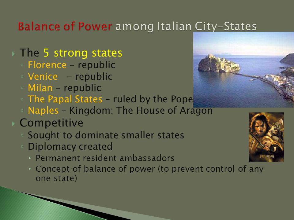  The 5 strong states ◦ Florence - republic ◦ Venice- republic ◦ Milan - republic ◦ The Papal States – ruled by the Pope ◦ Naples – Kingdom: The House of Aragon  Competitive ◦ Sought to dominate smaller states ◦ Diplomacy created  Permanent resident ambassadors  Concept of balance of power (to prevent control of any one state)