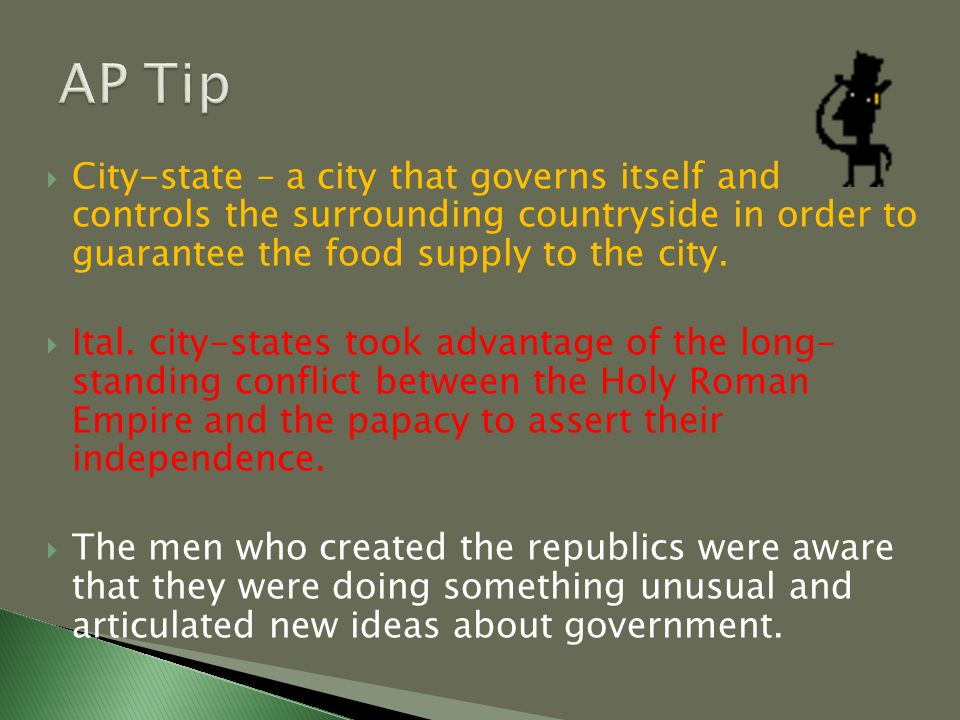  City-state – a city that governs itself and controls the surrounding countryside in order to guarantee the food supply to the city.