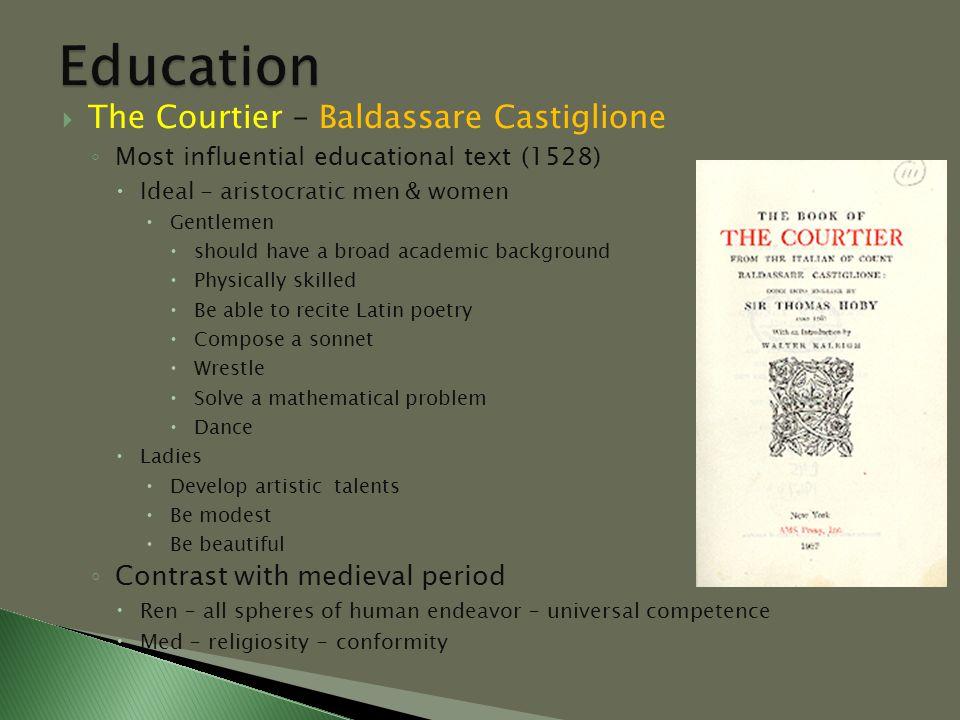  The Courtier – Baldassare Castiglione ◦ Most influential educational text (1528)  Ideal - aristocratic men & women  Gentlemen  should have a broa
