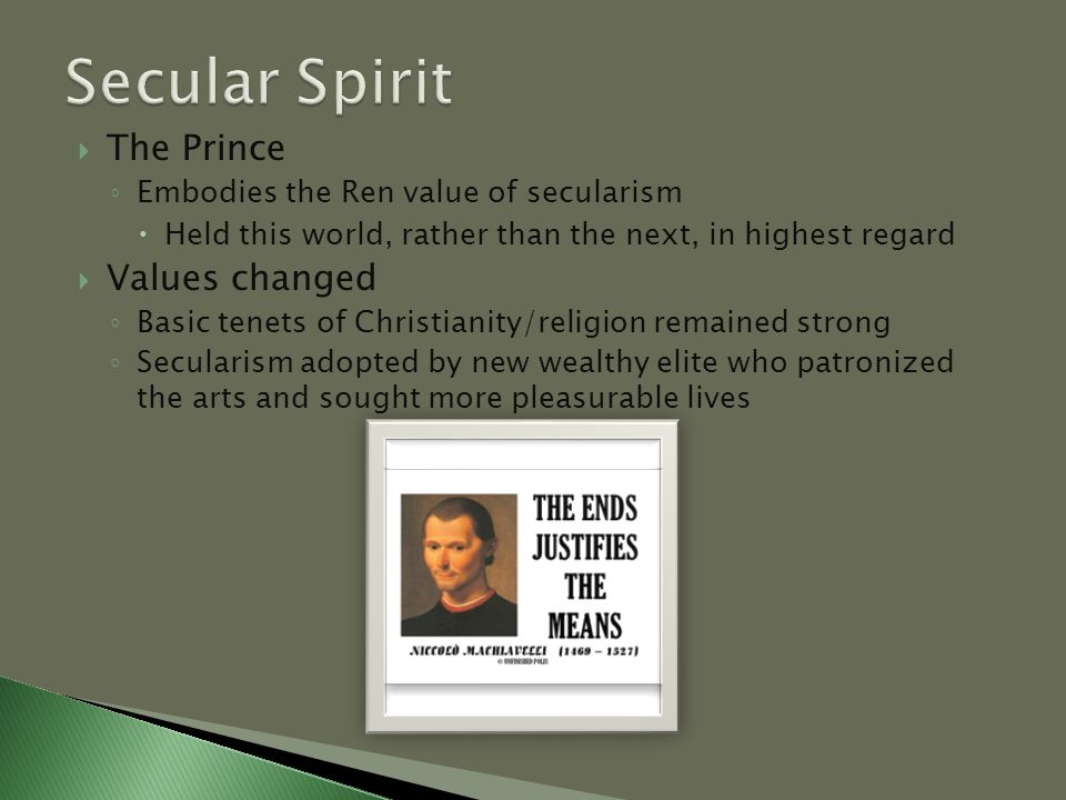  The Prince ◦ Embodies the Ren value of secularism  Held this world, rather than the next, in highest regard  Values changed ◦ Basic tenets of Christianity/religion remained strong ◦ Secularism adopted by new wealthy elite who patronized the arts and sought more pleasurable lives