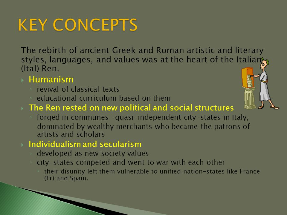 The rebirth of ancient Greek and Roman artistic and literary styles, languages, and values was at the heart of the Italian (Ital) Ren.  Humanism ◦ re