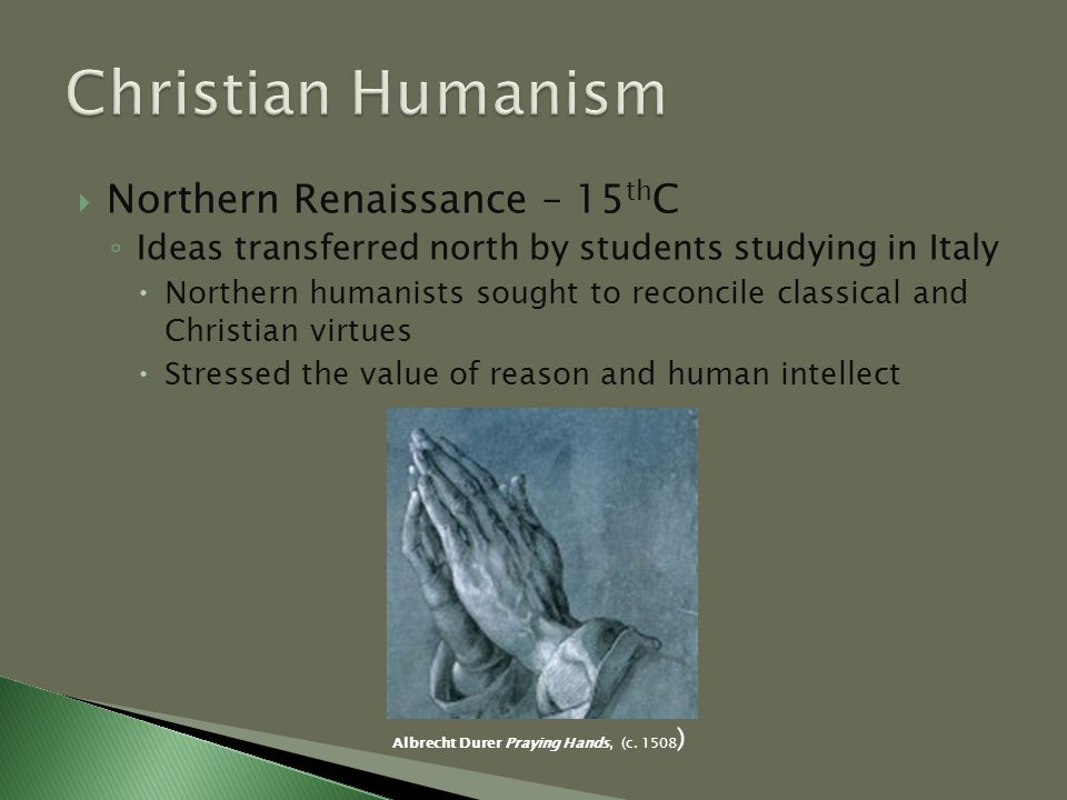  Northern Renaissance – 15 th C ◦ Ideas transferred north by students studying in Italy  Northern humanists sought to reconcile classical and Christian virtues  Stressed the value of reason and human intellect Albrecht Durer Praying Hands, (c.