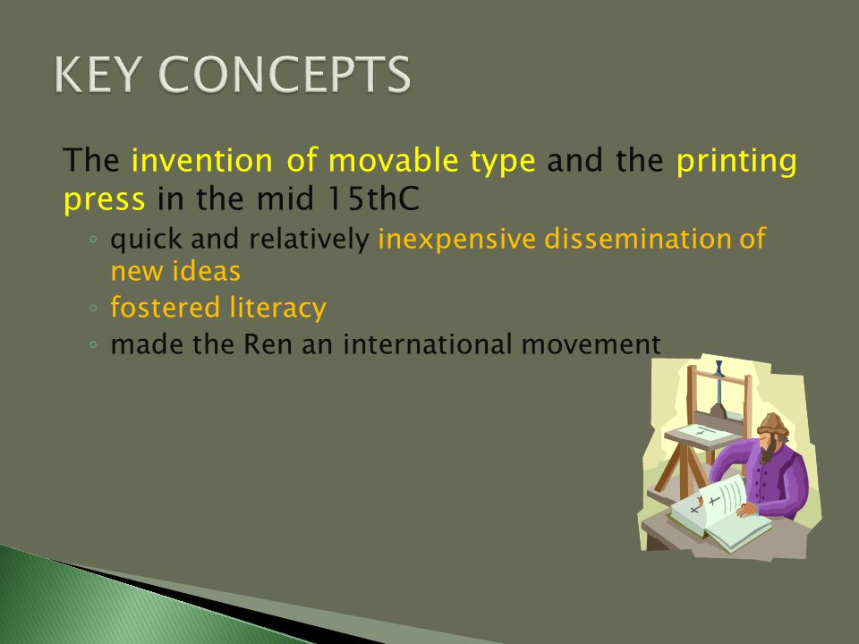 The invention of movable type and the printing press in the mid 15thC ◦ quick and relatively inexpensive dissemination of new ideas ◦ fostered literacy ◦ made the Ren an international movement