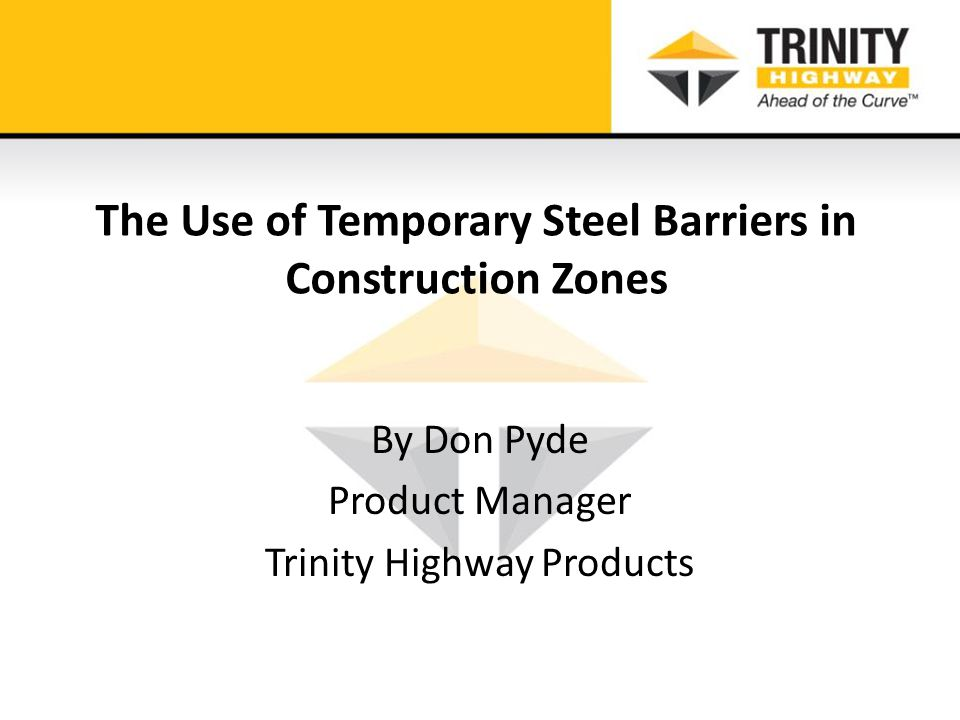 The Use of Temporary Steel Barriers in Construction Zones By Don Pyde Product Manager Trinity Highway Products