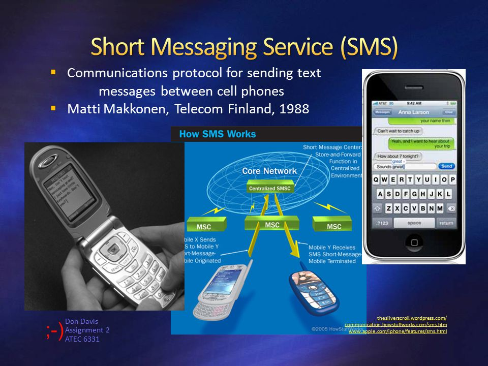Don Davis Assignment 2 ATEC 6331 thesilverscroll.wordpress.com/ communication.howstuffworks.com/sms.htm www.apple.com/iphone/features/sms.html  Communications protocol for sending text messages between cell phones  Matti Makkonen, Telecom Finland, 1988
