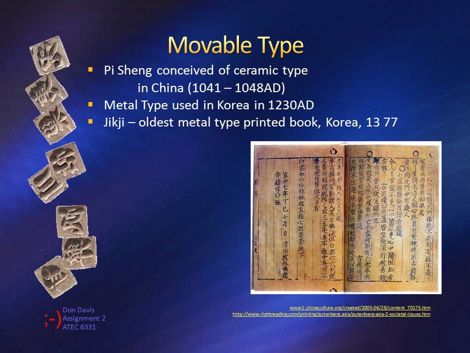 Don Davis Assignment 2 ATEC 6331 www1.chinaculture.org/created/2005-06/28/content_70175.htm www1.chinaculture.org/created/2005-06/28/content_70175.htm http://www.rightreading.com/printing/gutenberg.asia/gutenberg-asia-2-societal-issues.htmhttp://www.rightreading.com/printing/gutenberg.asia/gutenberg-asia-2-societal-issues.htm  Pi Sheng conceived of ceramic type in China (1041 – 1048AD)  Metal Type used in Korea in 1230AD  Jikji – oldest metal type printed book, Korea, 13 77