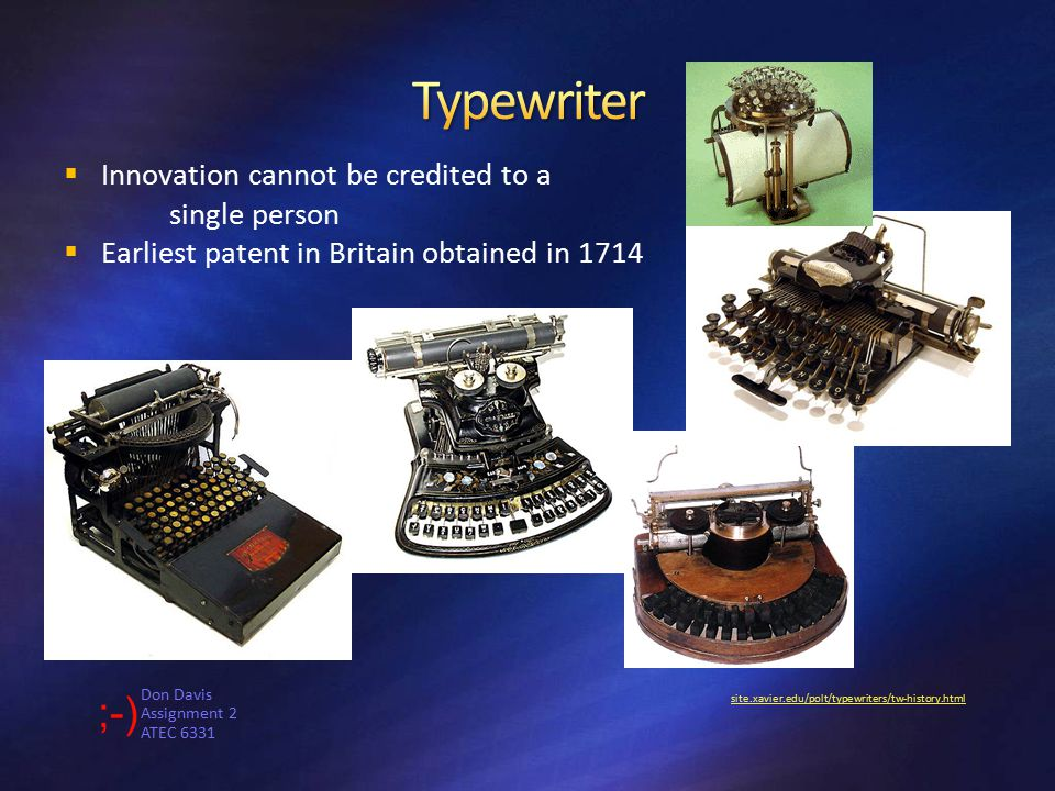 Don Davis Assignment 2 ATEC 6331 site.xavier.edu/polt/typewriters/tw-history.html  Innovation cannot be credited to a single person  Earliest patent in Britain obtained in 1714