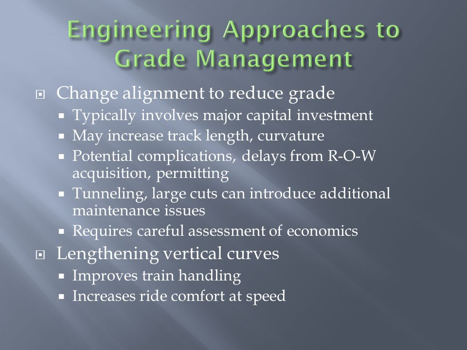  Change alignment to reduce grade  Typically involves major capital investment  May increase track length, curvature  Potential complications, delays from R-O-W acquisition, permitting  Tunneling, large cuts can introduce additional maintenance issues  Requires careful assessment of economics  Lengthening vertical curves  Improves train handling  Increases ride comfort at speed