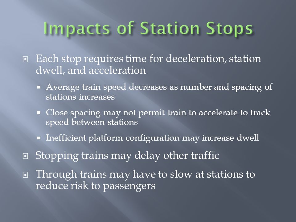  Each stop requires time for deceleration, station dwell, and acceleration  Average train speed decreases as number and spacing of stations increases  Close spacing may not permit train to accelerate to track speed between stations  Inefficient platform configuration may increase dwell  Stopping trains may delay other traffic  Through trains may have to slow at stations to reduce risk to passengers