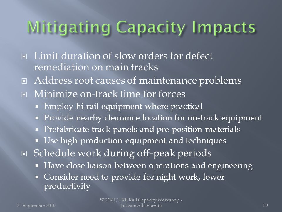 Limit duration of slow orders for defect remediation on main tracks  Address root causes of maintenance problems  Minimize on-track time for forces  Employ hi-rail equipment where practical  Provide nearby clearance location for on-track equipment  Prefabricate track panels and pre-position materials  Use high-production equipment and techniques  Schedule work during off-peak periods  Have close liaison between operations and engineering  Consider need to provide for night work, lower productivity 22 September 2010 SCORT/TRB Rail Capacity Workshop - Jacksonville Florida29