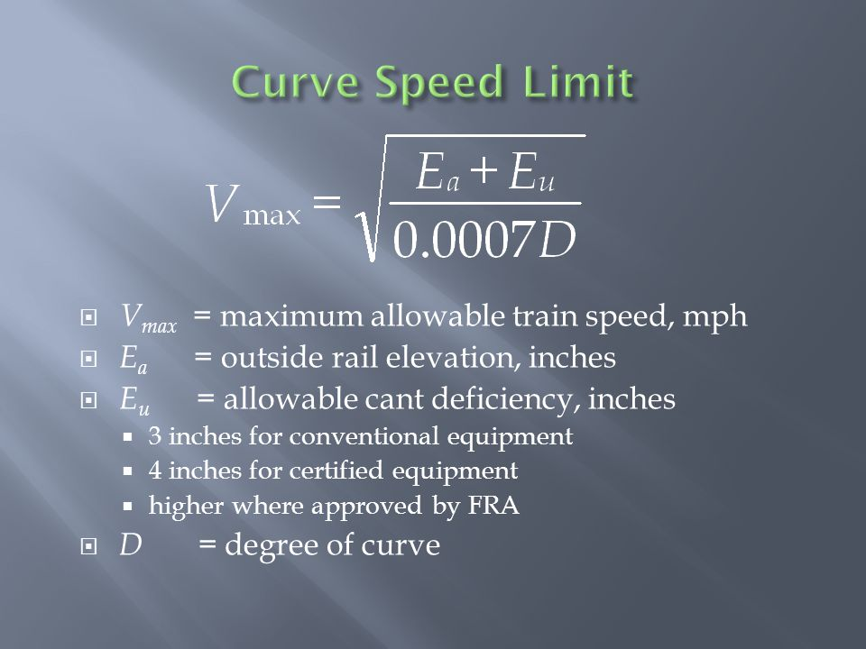  V max = maximum allowable train speed, mph  E a = outside rail elevation, inches  E u = allowable cant deficiency, inches  3 inches for conventional equipment  4 inches for certified equipment  higher where approved by FRA  D = degree of curve