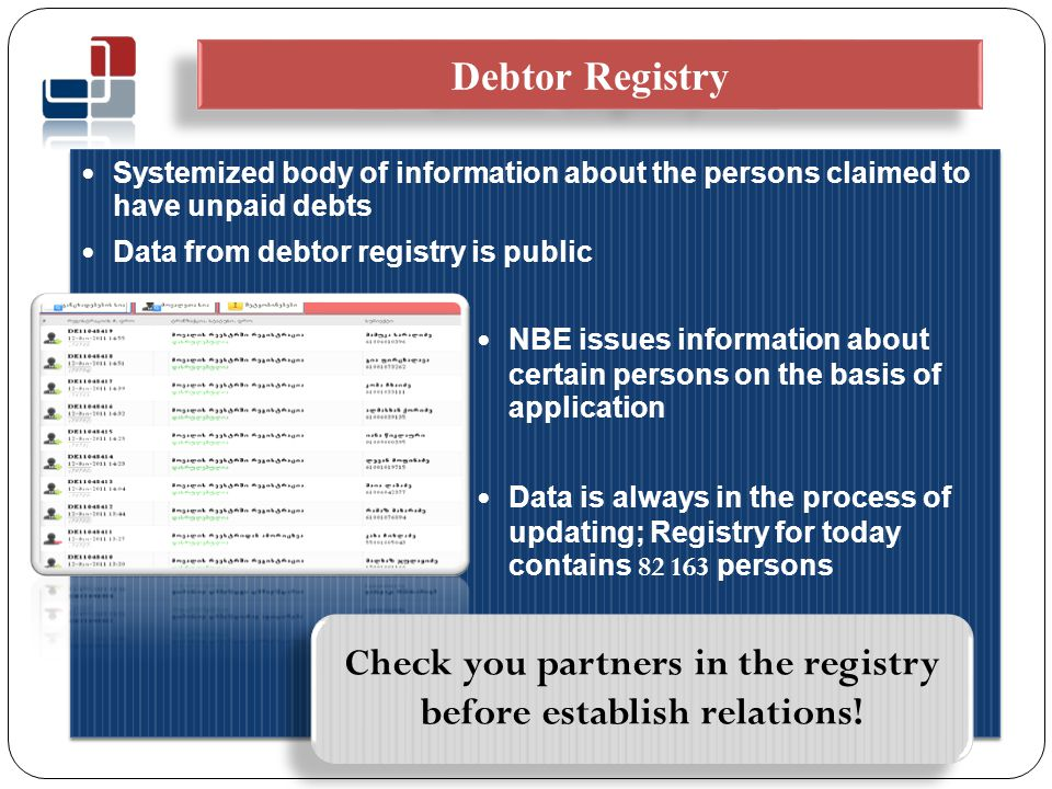 Systemized body of information about the persons claimed to have unpaid debts Data from debtor registry is public NBE issues information about certain persons on the basis of application Data is always in the process of updating; Registry for today contains 82 163 persons Systemized body of information about the persons claimed to have unpaid debts Data from debtor registry is public NBE issues information about certain persons on the basis of application Data is always in the process of updating; Registry for today contains 82 163 persons Debtor Registry Check you partners in the registry before establish relations!