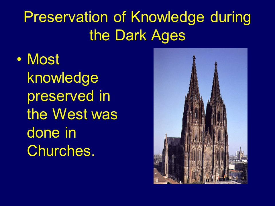 Preservation of Knowledge during the Dark Ages Most knowledge preserved in the West was done in Churches.