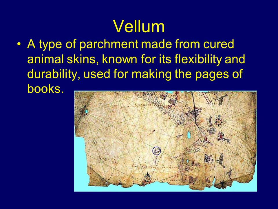 Vellum A type of parchment made from cured animal skins, known for its flexibility and durability, used for making the pages of books.