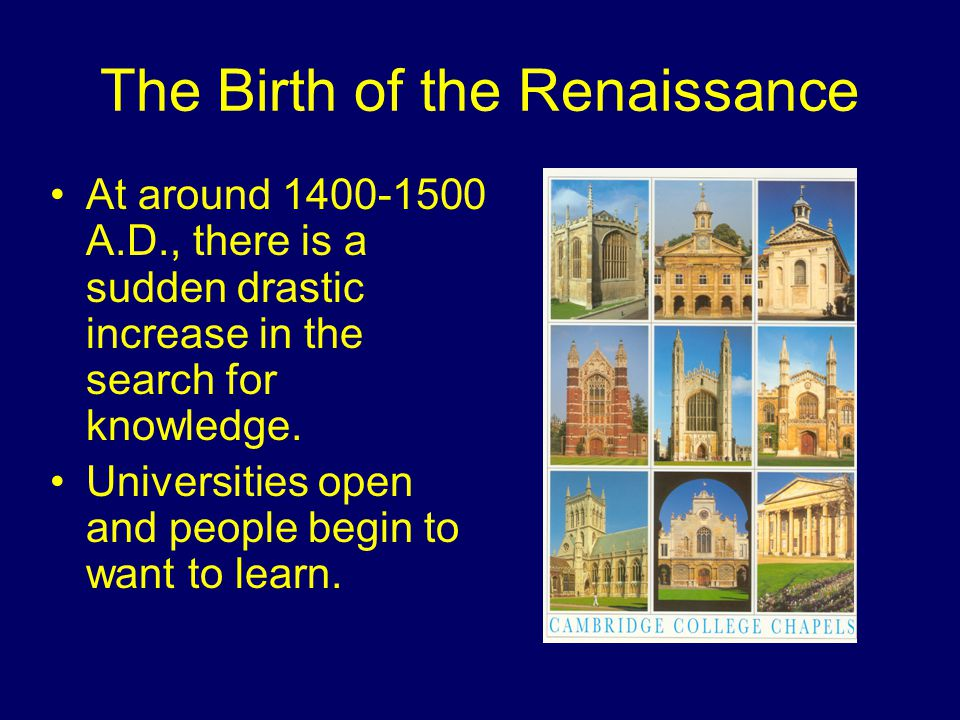 The Birth of the Renaissance At around 1400-1500 A.D., there is a sudden drastic increase in the search for knowledge.