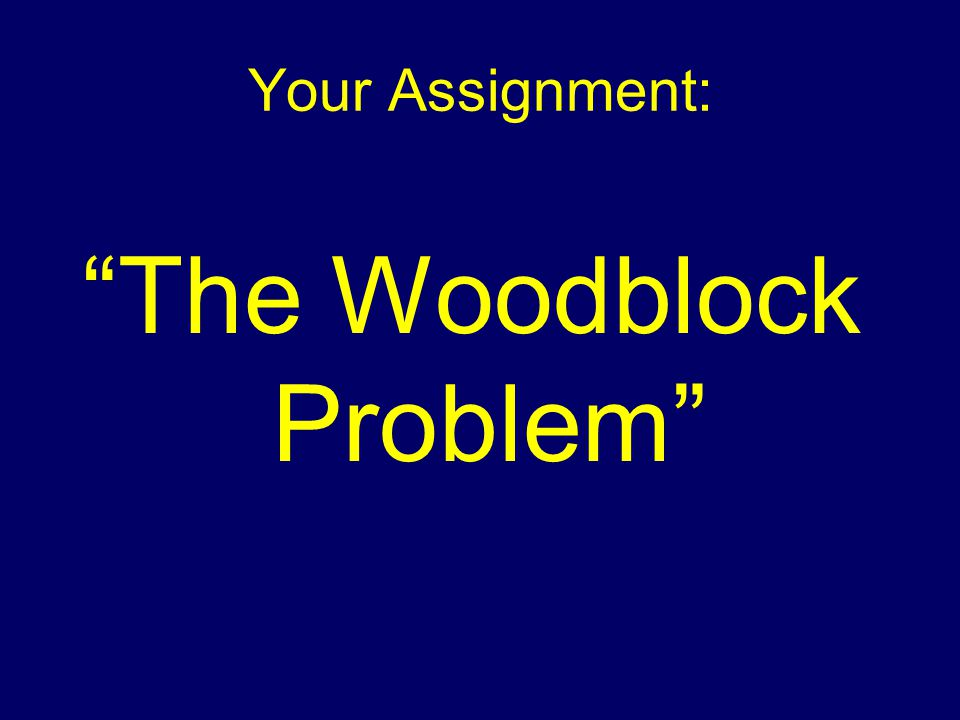 Your Assignment: The Woodblock Problem