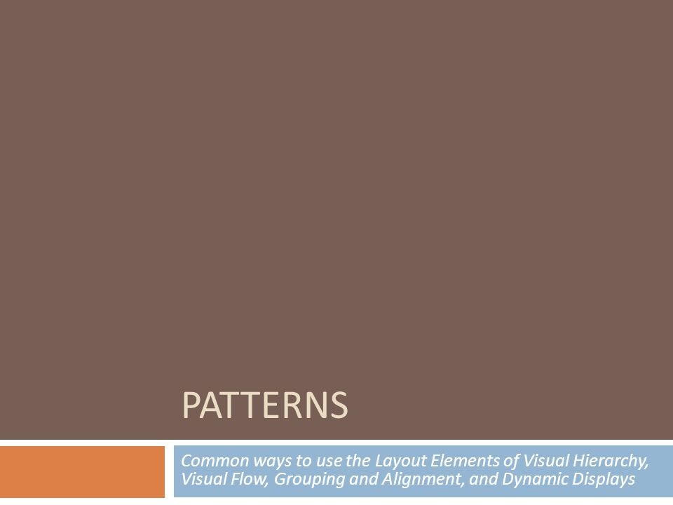 PATTERNS Common ways to use the Layout Elements of Visual Hierarchy, Visual Flow, Grouping and Alignment, and Dynamic Displays