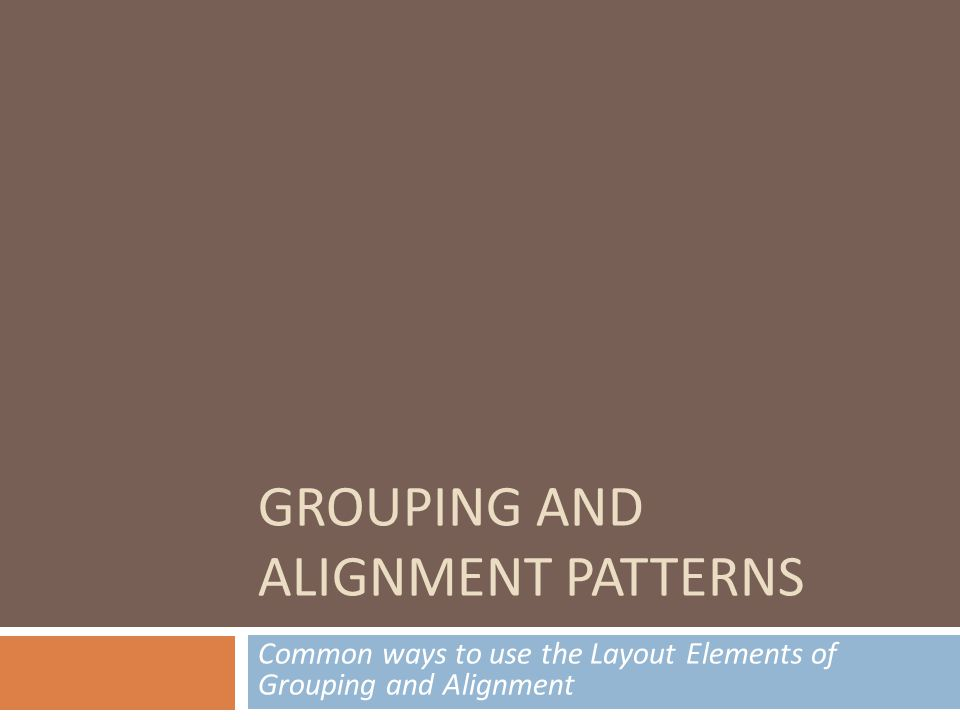 GROUPING AND ALIGNMENT PATTERNS Common ways to use the Layout Elements of Grouping and Alignment