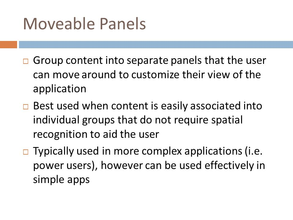 Moveable Panels  Group content into separate panels that the user can move around to customize their view of the application  Best used when content is easily associated into individual groups that do not require spatial recognition to aid the user  Typically used in more complex applications (i.e.