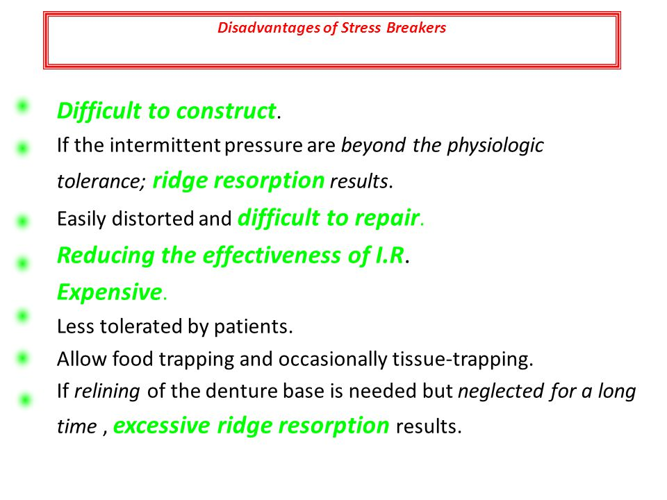 Disadvantages of Stress Breakers Difficult to construct. If the intermittent pressure are beyond the physiologic tolerance; ridge resorption results.