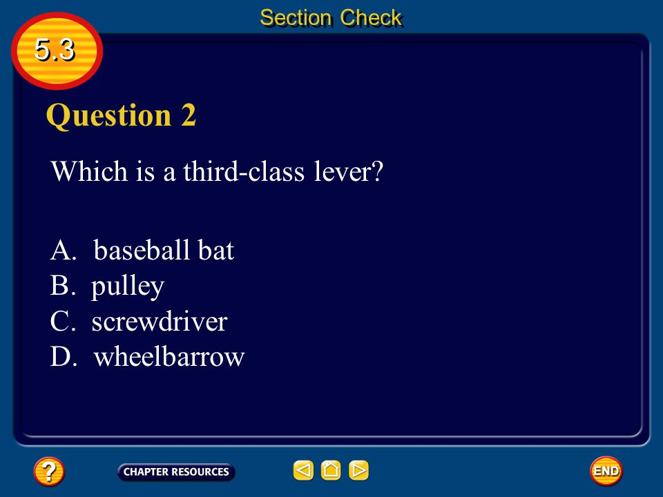5.3 Section Check Answer In a first-class lever the fulcrum is between the input and output forces; in a second-class lever, the output force is betwe