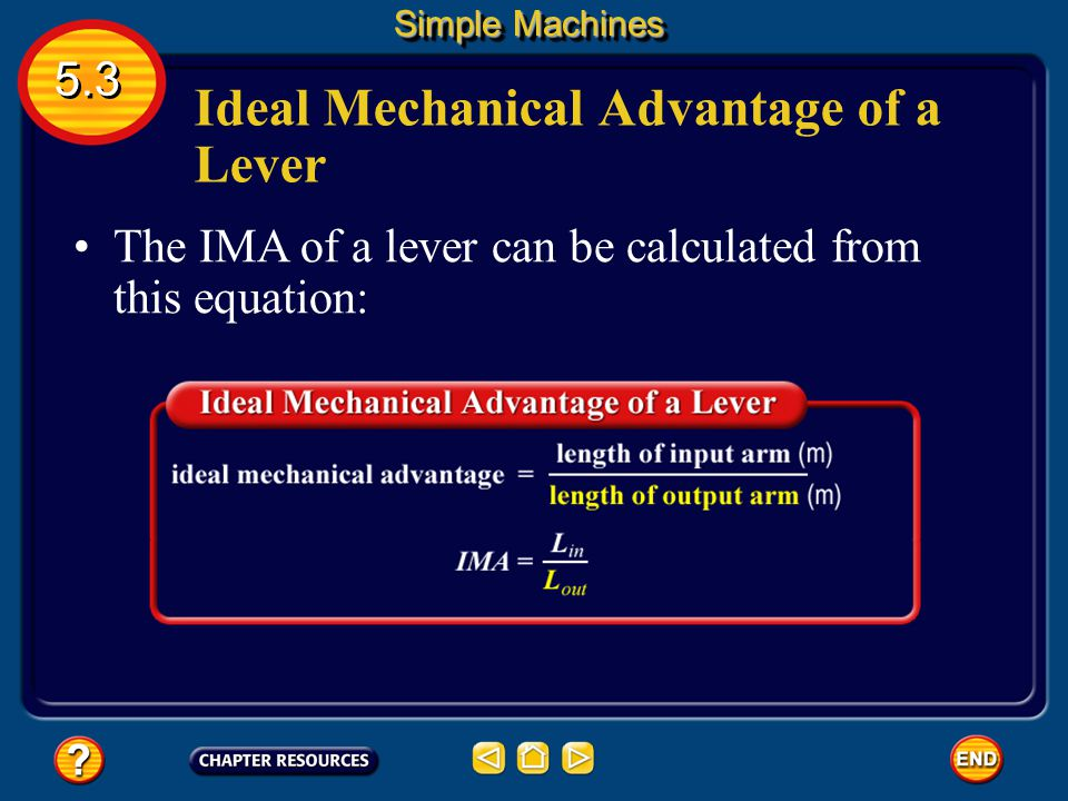 Ideal Mechanical Advantage of a Lever The ideal mechanical advantage, or IMA, can be calculated for any machine by dividing the input distance by the
